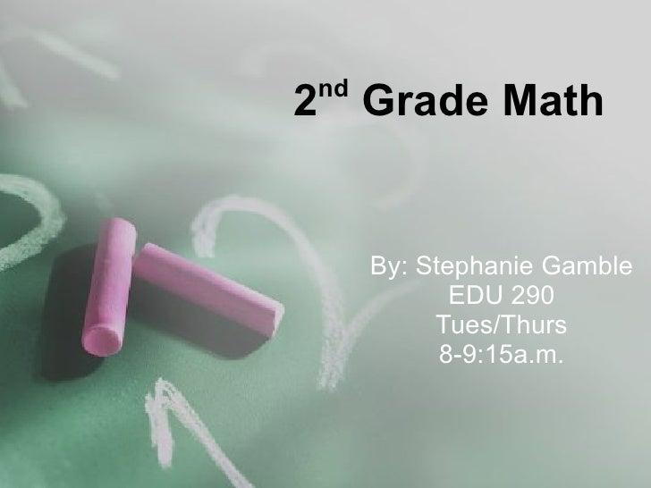 2 nd  Grade Math By: Stephanie Gamble EDU 290 Tues/Thurs 8-9:15a.m.