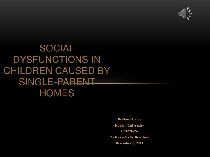 SOCIAL DYSFUNCTIONS INCHILDREN CAUSED BY   SINGLE-PARENT       HOMES                      Brittany Carey                  ...