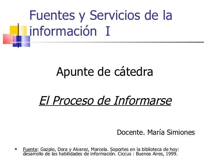 Fuentes y Servicios de la información  I <ul><li>Apunte de cátedra </li></ul><ul><li>El Proceso de Informarse </li></ul><u...
