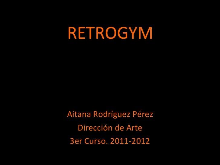 RETROGYM <ul><li>Aitana Rodríguez Pérez </li></ul><ul><li>Dirección de Arte </li></ul><ul><li>3er Curso. 2011-2012 </li></ul>