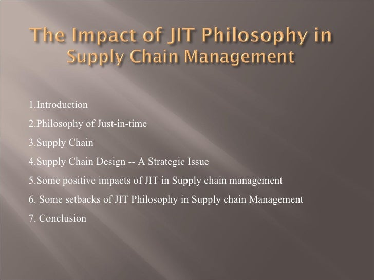 1.Introduction2.Philosophy of Just-in-time3.Supply Chain4.Supply Chain Design -- A Strategic Issue5.Some positive impacts ...