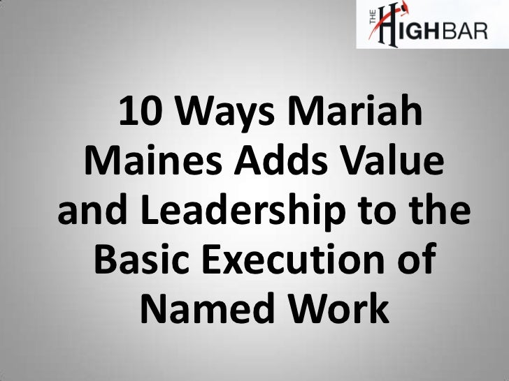 10 Ways Mariah Maines Adds Valueand Leadership to the  Basic Execution of    Named Work