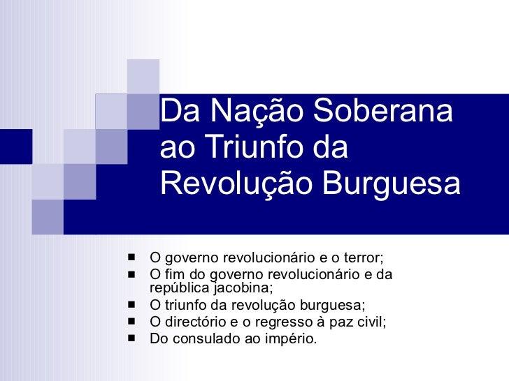 Da Nação Soberana ao Triunfo da Revolução Burguesa <ul><li>O governo revolucionário e o terror;  </li></ul><ul><li>O fim d...