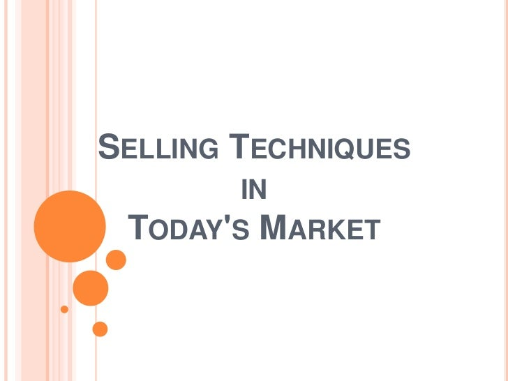 SELLING TECHNIQUES        IN TODAYS MARKET