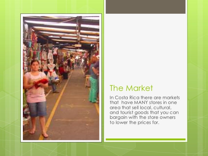 The MarketIn Costa Rica there are marketsthat have MANY stores in onearea that sell local, cultural,and tourist goods that...