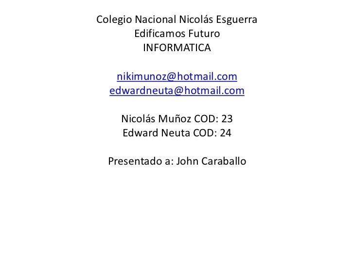 Colegio Nacional Nicolás Esguerra        Edificamos Futuro          INFORMATICA   nikimunoz@hotmail.com  edwardneuta@hotma...