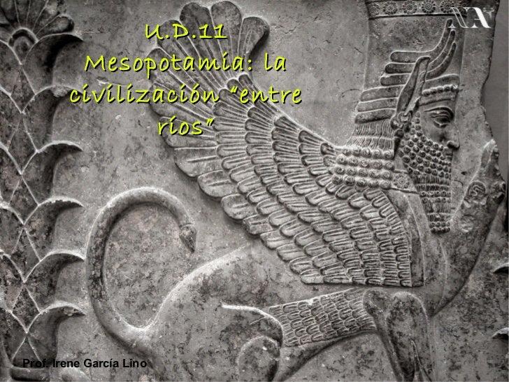 """U.D.11         Mesopotamia: la        civilización """"entre               ríos""""Prof. Irene García Lino"""