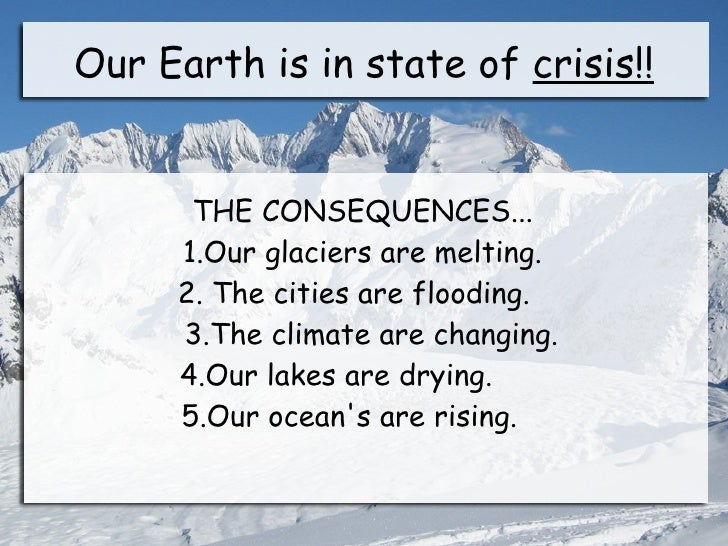 Our Earth is in state of crisis!!      THE CONSEQUENCES...     1.Our glaciers are melting.     2. The cities are flooding....
