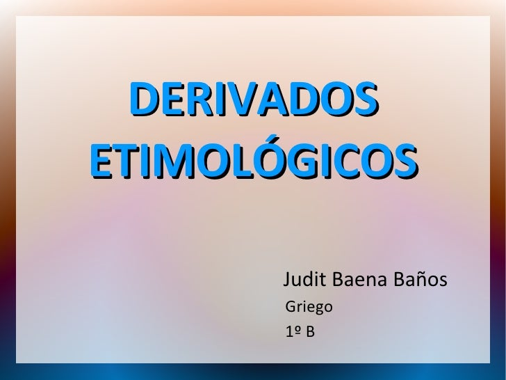 DERIVADOSETIMOLÓGICOS       Judit Baena Baños       Griego       1º B