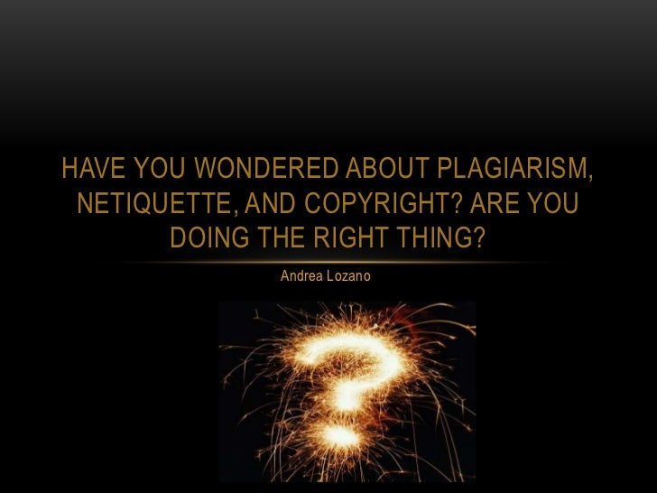 HAVE YOU WONDERED ABOUT PLAGIARISM, NETIQUETTE, AND COPYRIGHT? ARE YOU       DOING THE RIGHT THING?              Andrea Lo...