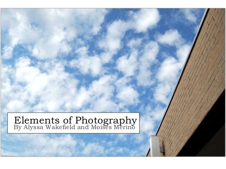 Elements of PhotographyBy Alyssa Wakefield and Moises Merino