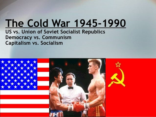 The Cold War 1945-1990US vs. Union of Soviet Socialist RepublicsDemocracy vs. CommunismCapitalism vs. Socialism