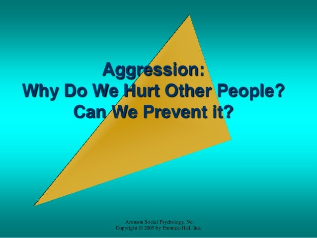 Aggression:Why Do We Hurt Other People?     Can We Prevent it?             Aronson Social Psychology, 5/e          Copyrig...