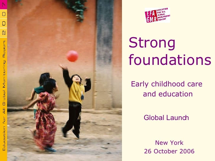 Strong  foundations Early childhood care  and education New York 26 October 2006 Global Launch