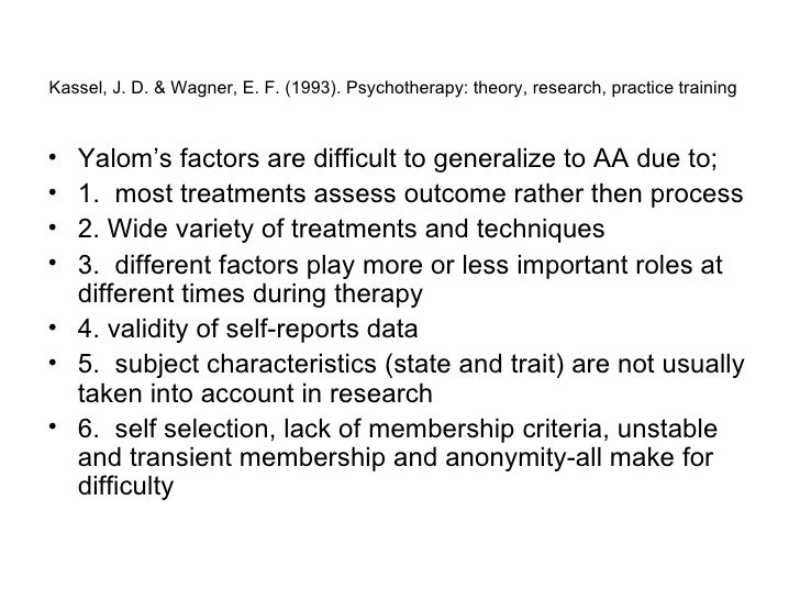 Kassel, J. D. & Wagner, E. F. (1993). Psychotherapy: theory, research, practice training   <ul><li>Yalom's factors are dif...
