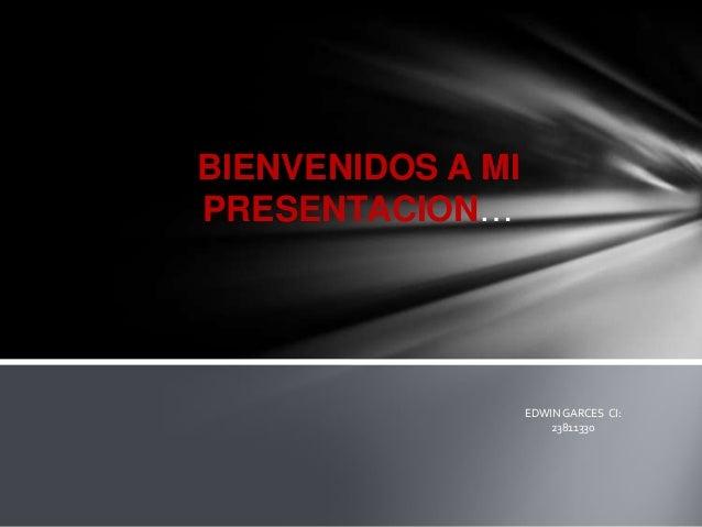 BIENVENIDOS A MIPRESENTACION…                   EDWIN GARCES CI:                       23811330