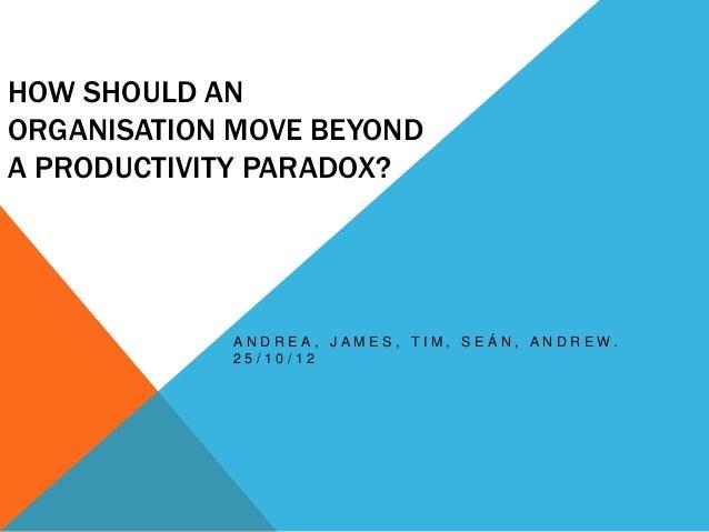 HOW SHOULD ANORGANISATION MOVE BEYONDA PRODUCTIVITY PARADOX?             ANDREA, JAMES, TIM, SEÁN, ANDREW.             25/...