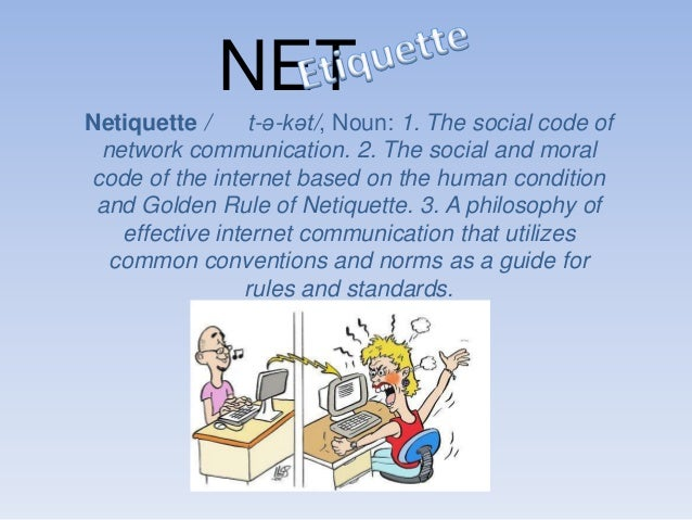 NET Netiquette / t-ə-kət/, Noun: 1. The social code of network communication. 2. The social and moral code of the internet...