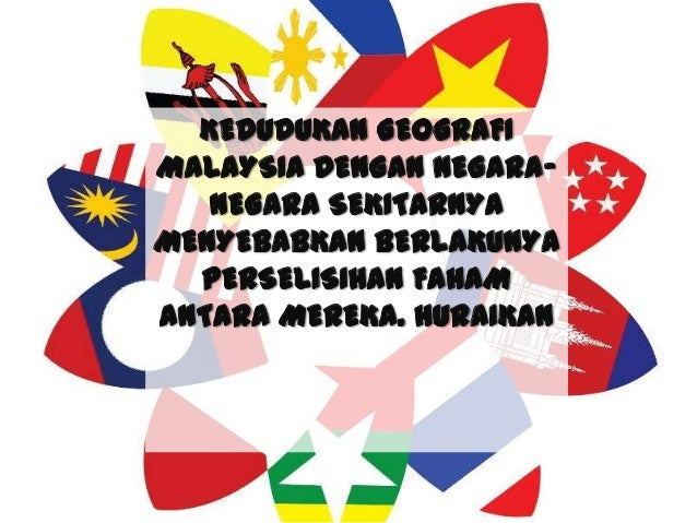 KEDUDUKAN GEOGRAFI MALAYSIA DENGAN NEGARA- NEGARA SEKITARNYA MENYEBABKAN BERLAKUNYA PERSELISIHAN FAHAM ANTARA MEREKA. HURA...