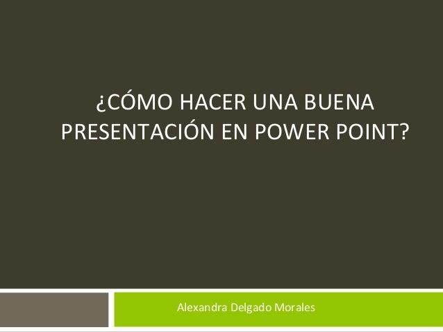 ¿CÓMO HACER UNA BUENA PRESENTACIÓN EN POWER POINT? Alexandra Delgado Morales