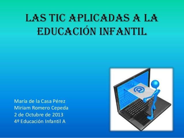 LAS TIC APLICADAS A LA EDUCACIÓN INFANTIL María de la Casa Pérez Miriam Romero Cepeda 2 de Octubre de 2013 4º Educación In...