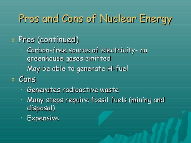 nuclear energy pros cons essay Nuclear energy refers to the energy that can be found in an atomic nucleus it can be released in an instant through radioactive decay sometimes it is also.