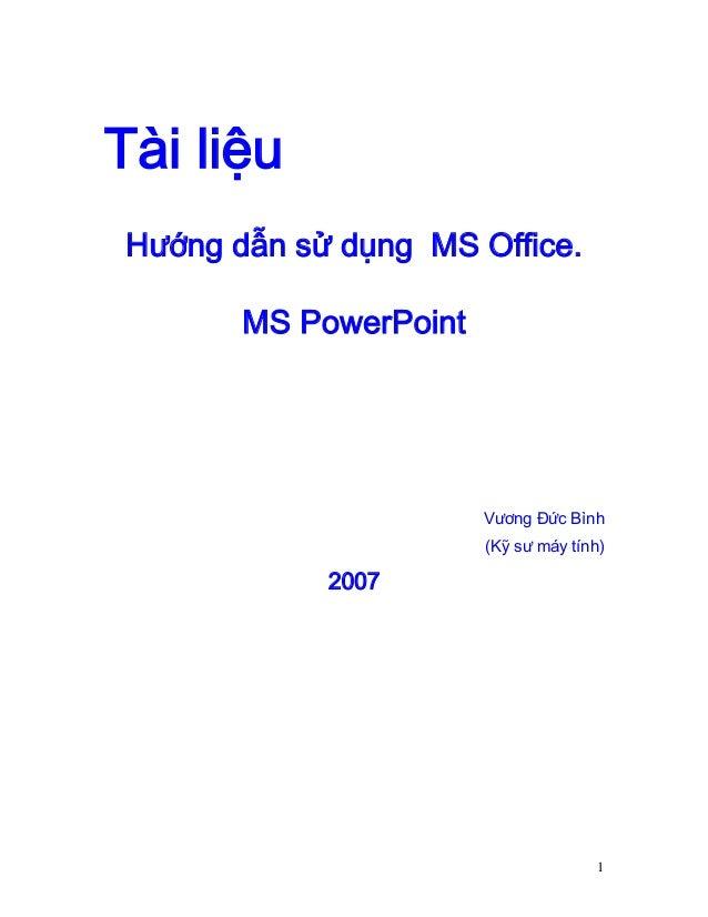 Tài liệu Hướng dẫn sử dụng MS Office. MS PowerPoint  Vương Đức Bình (Kỹ sư máy tính)  2007  1