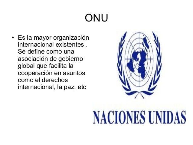 ONU ●  Es la mayor organización internacional existentes . Se define como una asociación de gobierno global que facilita l...