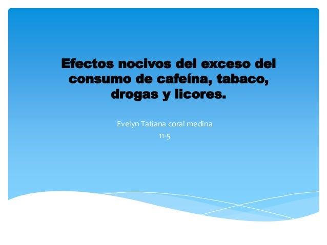 Efectos nocivos del exceso del consumo de cafeína, tabaco, drogas y licores. Evelyn Tatiana coral medina 11-5