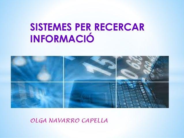 SISTEMES PER RECERCAR  INFORMACIÓ  OLGA NAVARRO CAPELLA