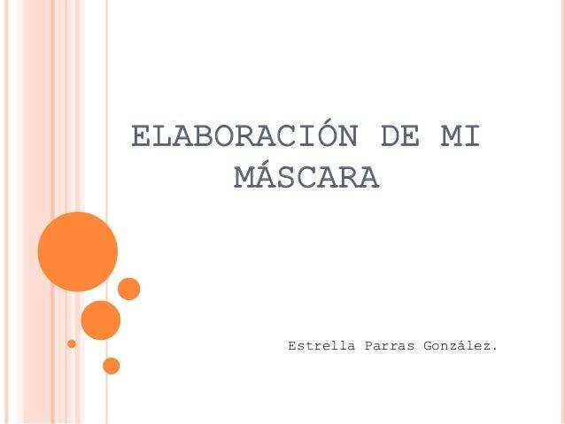 ELABORACIÓN DE MI MÁSCARA Estrella Parras González.