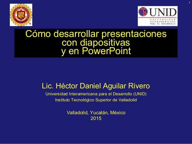 1 Cómo desarrollar presentaciones con diapositivas y en PowerPoint Lic. Héctor Daniel Aguilar Rivero Universidad Interamer...