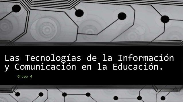 Las Tecnologías de la Información y Comunicación en la Educación. Grupo 4