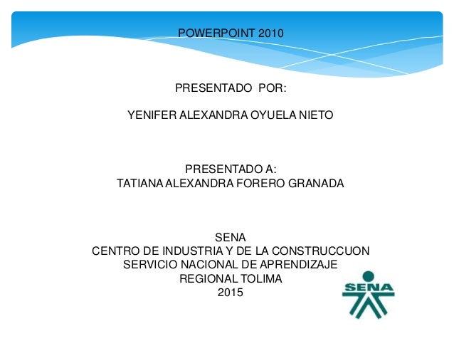 POWERPOINT 2010 PRESENTADO POR: YENIFER ALEXANDRA OYUELA NIETO PRESENTADO A: TATIANAALEXANDRA FORERO GRANADA SENA CENTRO D...