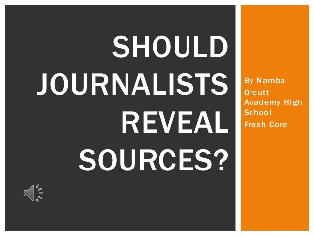 SHOULD JOURNALISTS REVEAL SOURCES?  By Namba Orcutt Academy High School Frosh Core