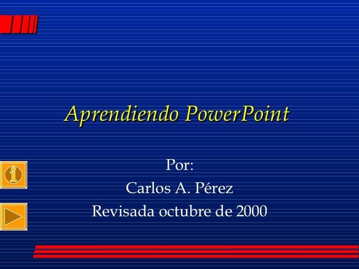 Aprendiendo PowerPoint  Por: Carlos A. Pérez Revisada octubre de 2000