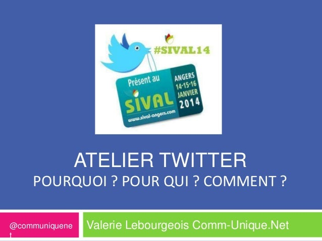 ATELIER TWITTER POURQUOI ? POUR QUI ? COMMENT ? @communiquene t  Valerie Lebourgeois Comm-Unique.Net