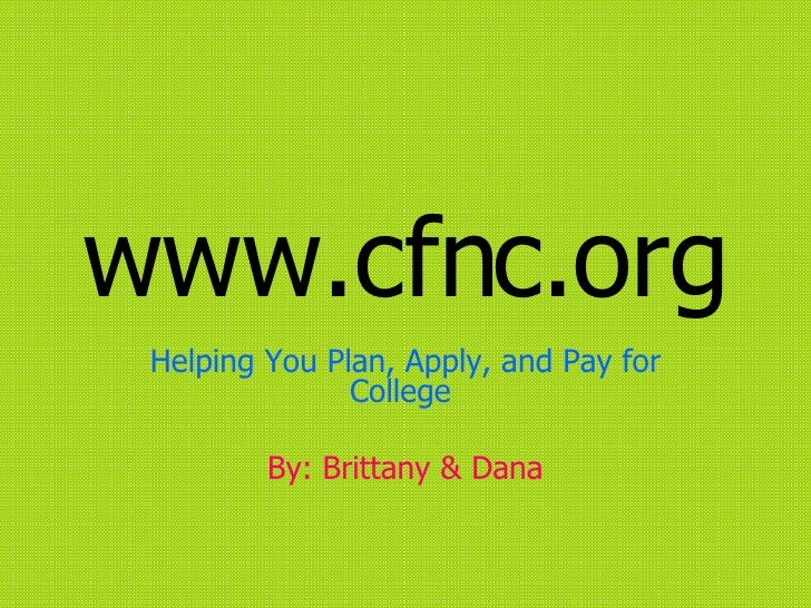 www.cfnc.org Helping You Plan, Apply, and Pay for College  By: Brittany & Dana
