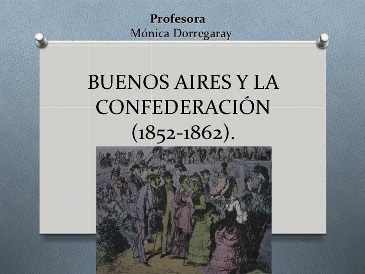 Profesora   Mónica DorregarayBUENOS AIRES Y LA CONFEDERACIÓN   (1852-1862).