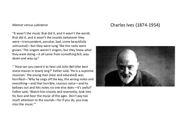 """Manner versus substance                                     Charles Ives (1874-1954)""""It wasn't the music that did it, and ..."""