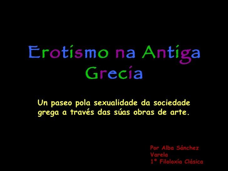 E r o t i s m o  n a  A n t i g a  G r e c i a Un paseo pola sexualidade da sociedade grega a través das súas obras de art...