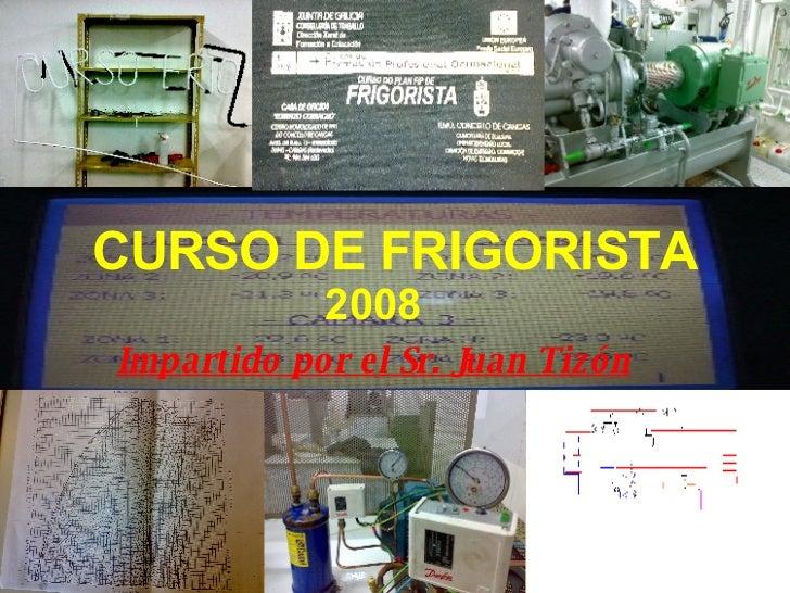 CURSO DE FRIGORISTA 2008 Impartido por el Sr. Juan Tizón