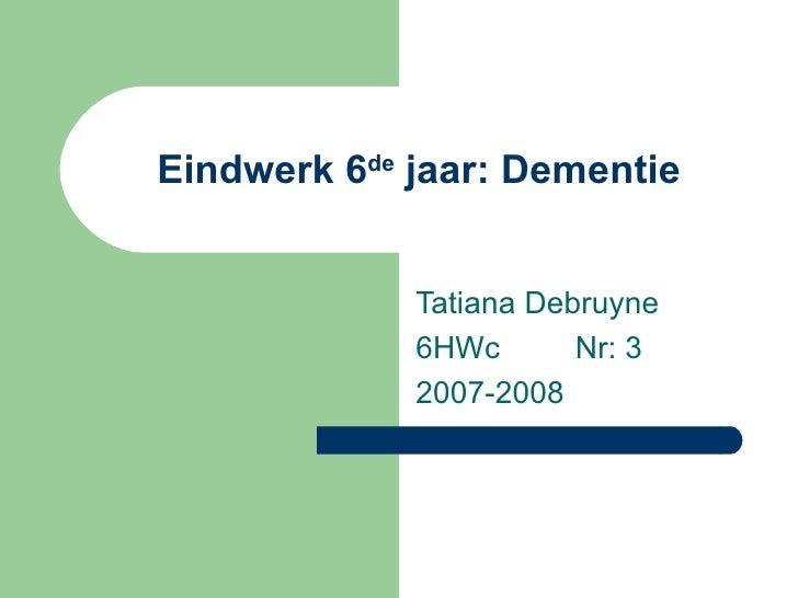 Eindwerk 6 de  jaar: Dementie Tatiana Debruyne 6HWc Nr: 3 2007-2008