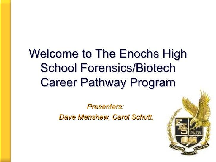 Welcome to The Enochs High School Forensics/Biotech Career Pathway Program Presenters:  Dave Menshew, Carol Schutt,