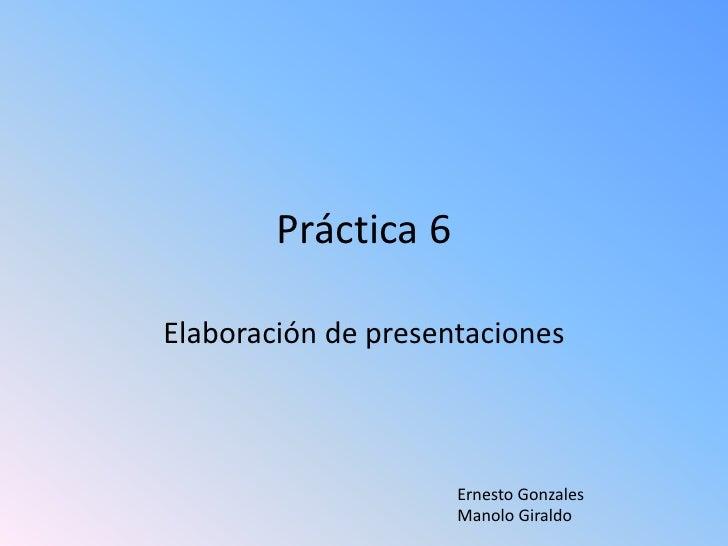 Práctica 6<br />Elaboración de presentaciones<br />Ernesto GonzalesManolo Giraldo<br />