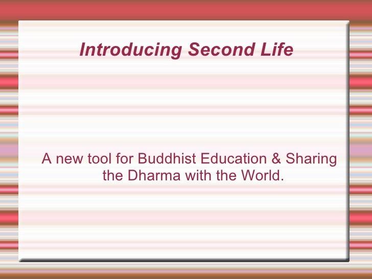 Introducing Second Life <ul><ul><li>A new tool for Buddhist Education & Sharing the Dharma with the World. </li></ul></ul>