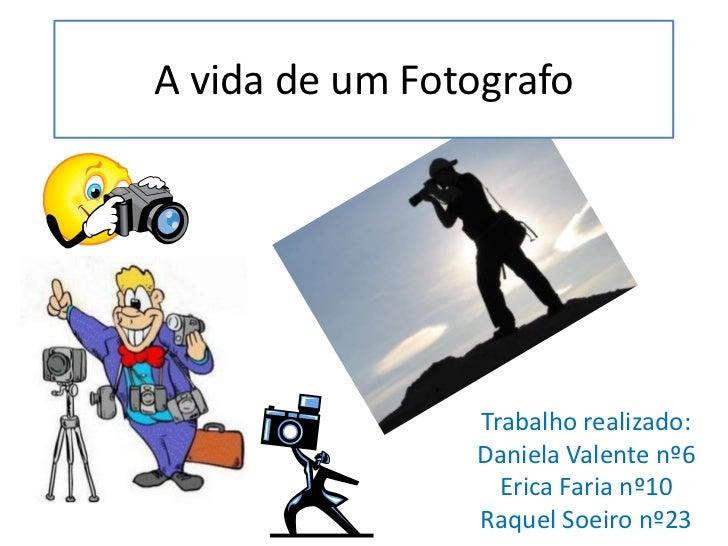 A vida de um Fotografo<br />Trabalho realizado: <br />Daniela Valente nº6<br />Erica Faria nº10<br />Raquel Soeiro nº23<br />