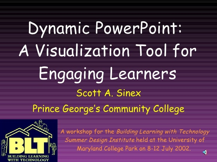 Dynamic PowerPoint:  A Visualization Tool for Engaging Learners Scott A. Sinex Prince George's Community College A worksho...