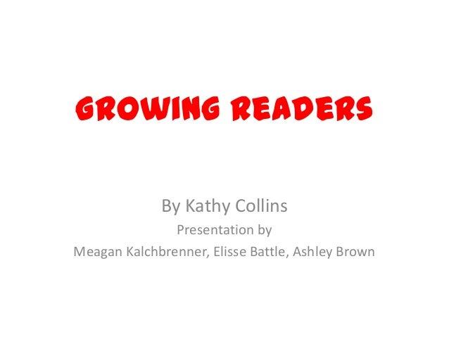 Growing ReadersBy Kathy CollinsPresentation byMeagan Kalchbrenner, Elisse Battle, Ashley Brown