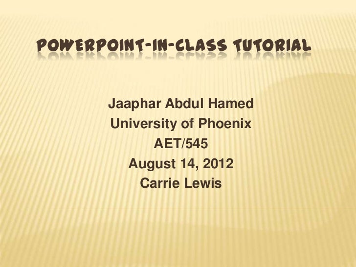POWERPOINT-IN-CLASS TUTORIAL       Jaaphar Abdul Hamed       University of Phoenix             AET/545          August 14,...